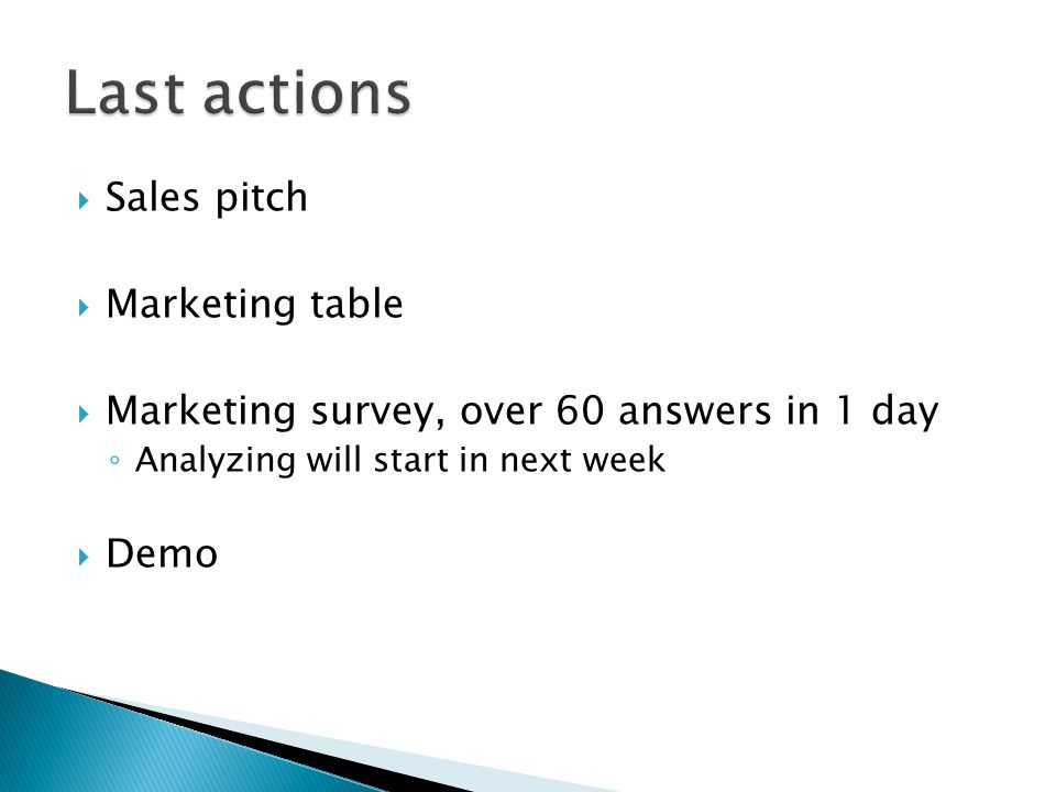  Sales pitch  Marketing table  Marketing survey, over 60 answers in 1 day ◦ Analyzing will start in next week  Demo