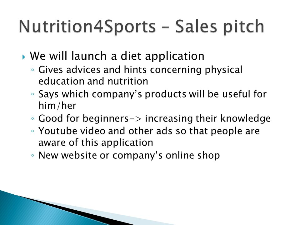 We will launch a diet application ◦ Gives advices and hints concerning physical education and nutrition ◦ Says which company's products will be useful for him/her ◦ Good for beginners-> increasing their knowledge ◦ Youtube video and other ads so that people are aware of this application ◦ New website or company's online shop