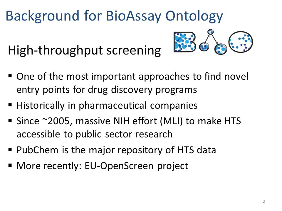  One of the most important approaches to find novel entry points for drug discovery programs  Historically in pharmaceutical companies  Since ~2005, massive NIH effort (MLI) to make HTS accessible to public sector research  PubChem is the major repository of HTS data  More recently: EU-OpenScreen project Background for BioAssay Ontology High-throughput screening 2