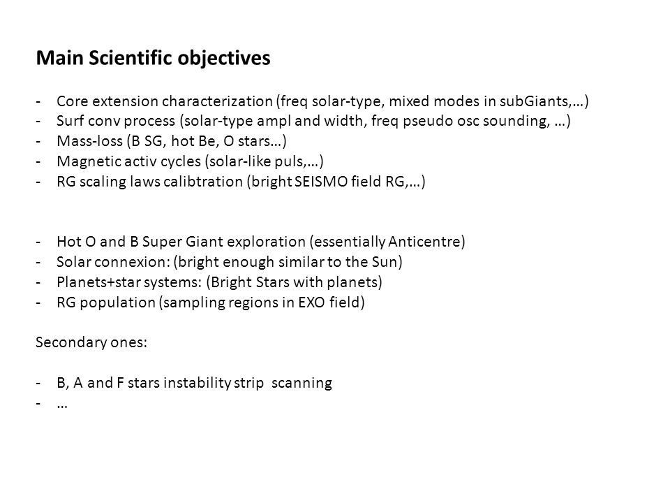 Main Scientific objectives -Core extension characterization (freq solar-type, mixed modes in subGiants,…) -Surf conv process (solar-type ampl and width, freq pseudo osc sounding, …) -Mass-loss (B SG, hot Be, O stars…) -Magnetic activ cycles (solar-like puls,…) -RG scaling laws calibtration (bright SEISMO field RG,…) -Hot O and B Super Giant exploration (essentially Anticentre) -Solar connexion: (bright enough similar to the Sun) -Planets+star systems: (Bright Stars with planets) -RG population (sampling regions in EXO field) Secondary ones: -B, A and F stars instability strip scanning -…