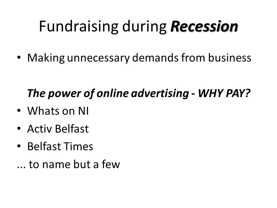 Recession Fundraising during Recession Making unnecessary demands from business The power of online advertising - WHY PAY.