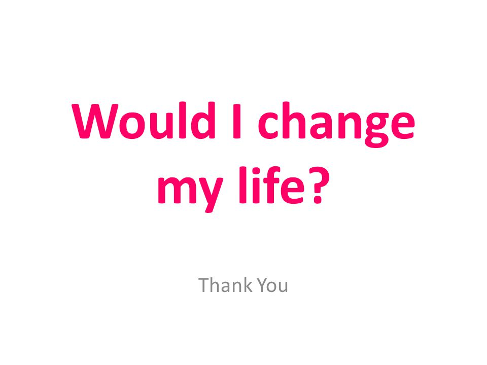 Would I change my life Thank You