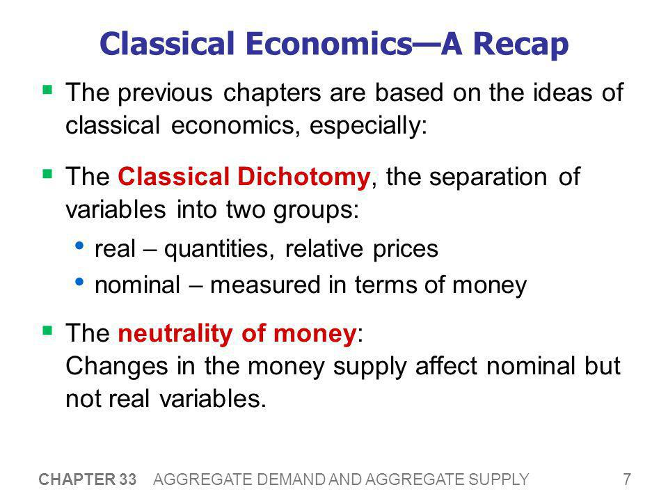 8 CHAPTER 33 AGGREGATE DEMAND AND AGGREGATE SUPPLY Classical Economics—A Recap  Most economists believe classical theory describes the world in the long run, but not the short run.