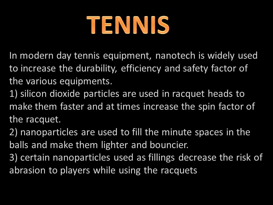 In modern day tennis equipment, nanotech is widely used to increase the durability, efficiency and safety factor of the various equipments.
