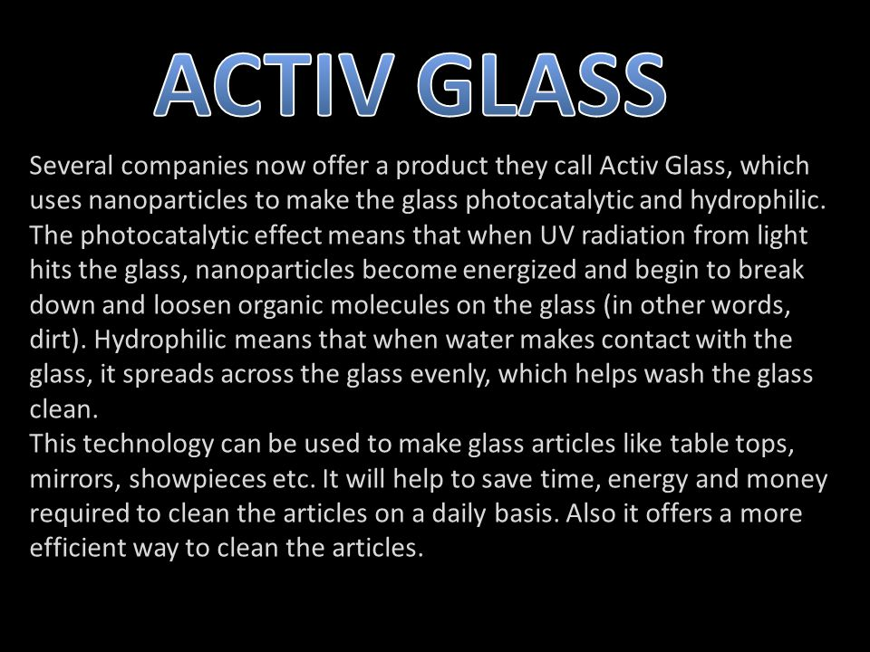 Several companies now offer a product they call Activ Glass, which uses nanoparticles to make the glass photocatalytic and hydrophilic.