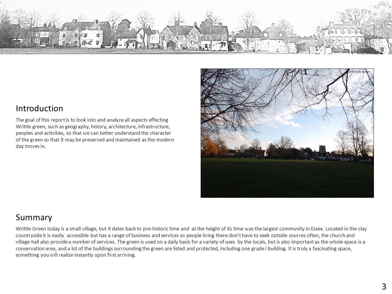 Summary Introduction The goal of this report is to look into and analyze all aspects effecting Writtle green, such as geography, history, architecture, infrastructure, peoples and activities, so that we can better understand the character of the green so that it may be preserved and maintained as the modern day moves in.