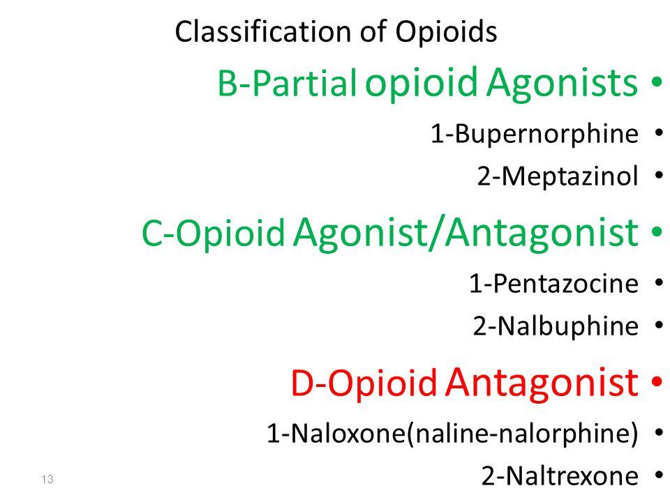 Classification of Opioids B-Partial opioid Agonists 1-Bupernorphine 2-Meptazinol C-Opioid Agonist/Antagonist 1-Pentazocine 2-Nalbuphine D-Opioid Antagonist 1-Naloxone(naline-nalorphine) 2-Naltrexone 13