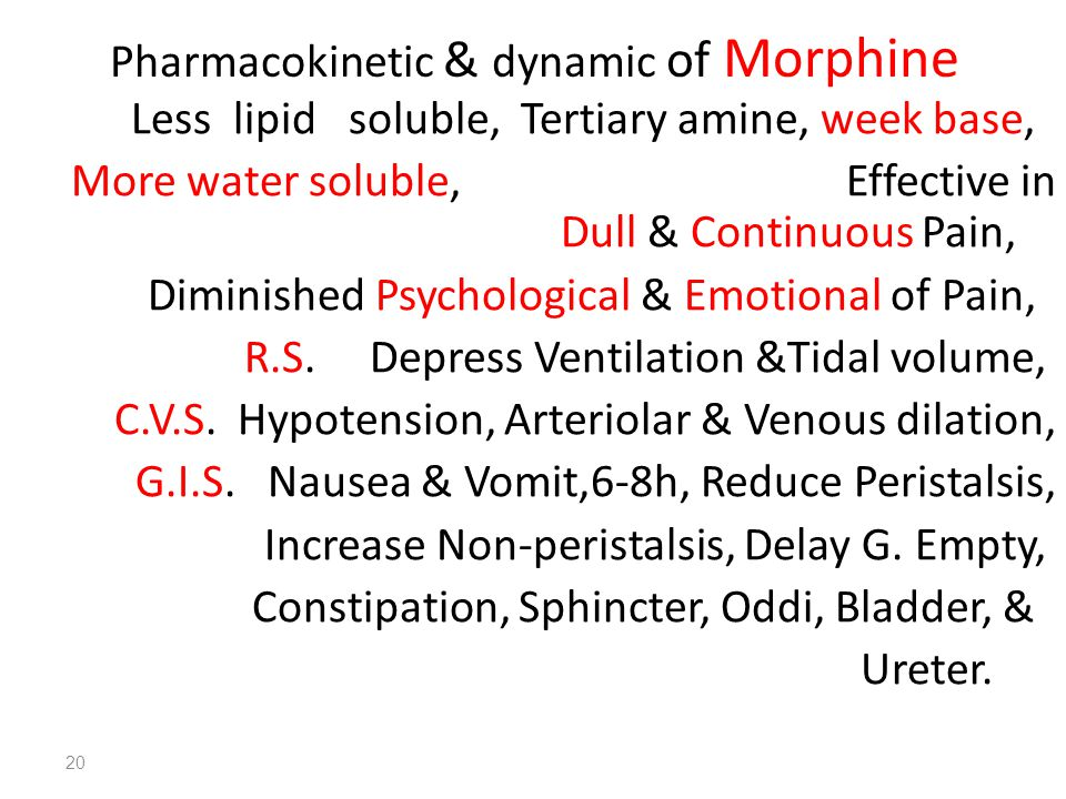20 Pharmacokinetic & dynamic of Morphine Less lipid soluble, Tertiary amine, week base, More water soluble, Effective in Dull & Continuous Pain, Diminished Psychological & Emotional of Pain, R.S.