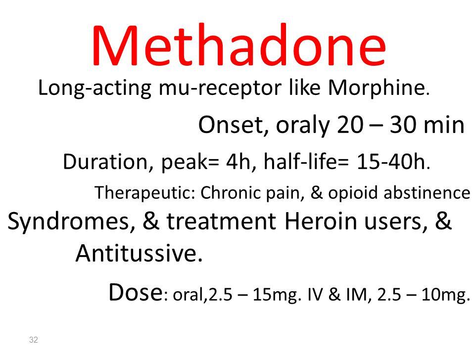 32 Methadone Long-acting mu-receptor like Morphine. Onset, oraly 20 – 30 min Duration, peak= 4h, half-life= 15-40h. Therapeutic: Chronic pain, & opioi