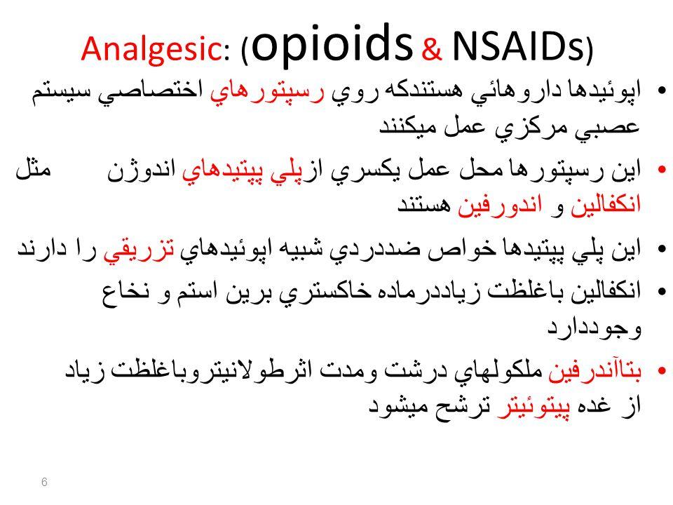 Analgesic : ( opioids & NSAIDs ) اپوئيدها داروهائي هستندكه روي رسپتورهاي اختصاصي سيستم عصبي مركزي عمل ميكنند اين رسپتورها محل عمل يكسري ازپلي پپتيدهاي اندوژن مثل انكفالين و اندورفين هستند اين پلي پپتيدها خواص ضددردي شبيه اپوئيدهاي تزريقي را دارند انكفالين باغلظت زياددرماده خاكستري برين استم و نخاع وجوددارد بتاآندرفين ملكولهاي درشت ومدت اثرطولانيتروباغلظت زياد از غده پيتوئيتر ترشح ميشود 6