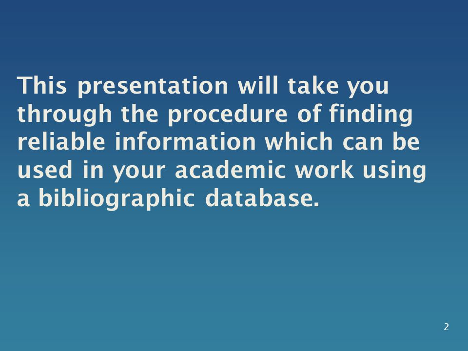 This presentation will take you through the procedure of finding reliable information which can be used in your academic work using a bibliographic da