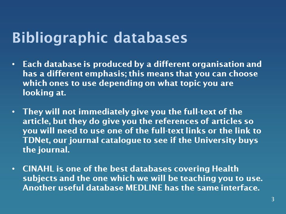 3 Bibliographic databases Each database is produced by a different organisation and has a different emphasis; this means that you can choose which one