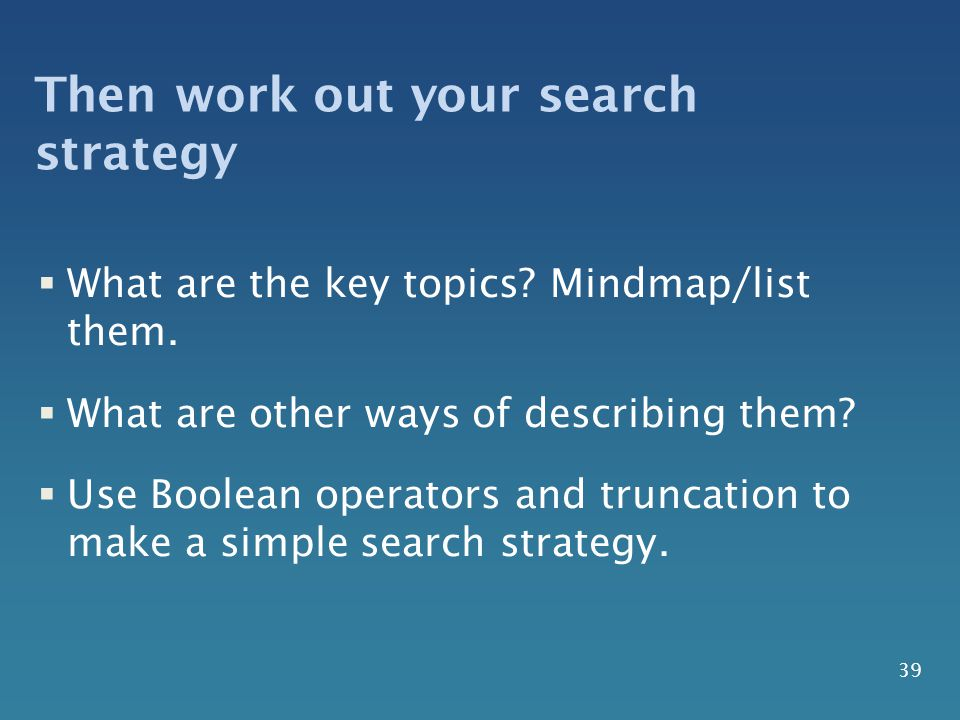 Then work out your search strategy  What are the key topics.