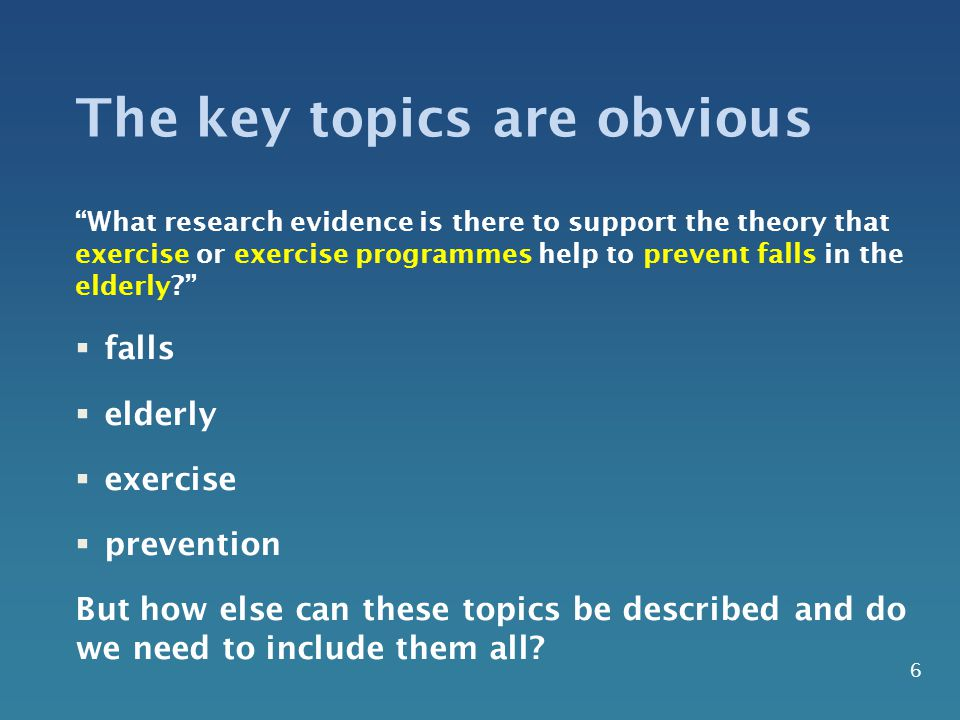 The key topics are obvious What research evidence is there to support the theory that exercise or exercise programmes help to prevent falls in the elderly  falls  elderly  exercise  prevention But how else can these topics be described and do we need to include them all.