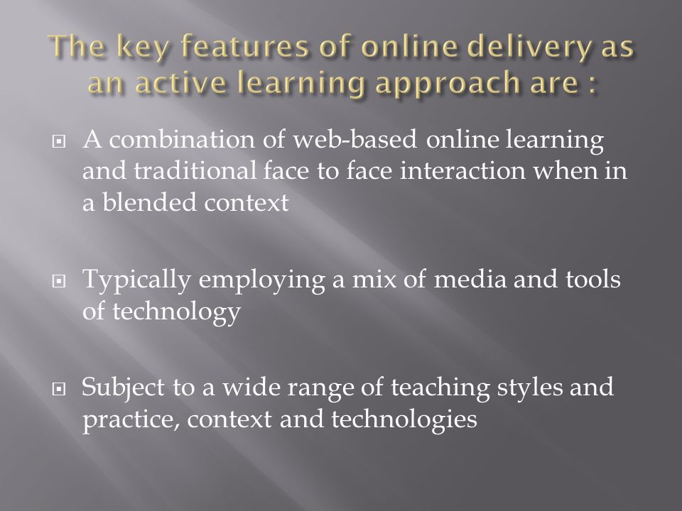  A combination of web-based online learning and traditional face to face interaction when in a blended context  Typically employing a mix of media and tools of technology  Subject to a wide range of teaching styles and practice, context and technologies