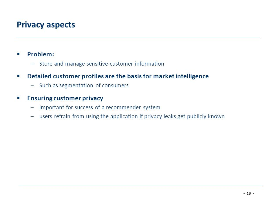 - 19 - Privacy aspects  Problem: –Store and manage sensitive customer information  Detailed customer profiles are the basis for market intelligence –Such as segmentation of consumers  Ensuring customer privacy –important for success of a recommender system –users refrain from using the application if privacy leaks get publicly known