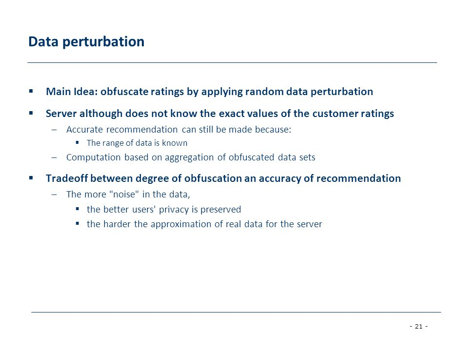 - 21 - Data perturbation  Main Idea: obfuscate ratings by applying random data perturbation  Server although does not know the exact values of the customer ratings –Accurate recommendation can still be made because:  The range of data is known –Computation based on aggregation of obfuscated data sets  Tradeoff between degree of obfuscation an accuracy of recommendation –The more noise in the data,  the better users privacy is preserved  the harder the approximation of real data for the server