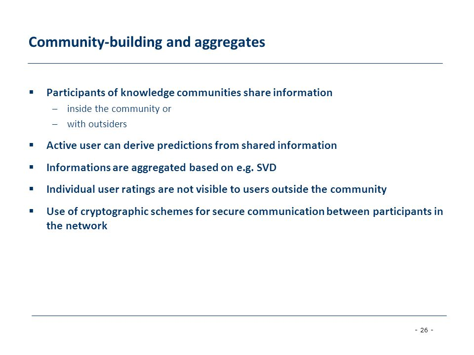 - 26 - Community-building and aggregates  Participants of knowledge communities share information –inside the community or –with outsiders  Active user can derive predictions from shared information  Informations are aggregated based on e.g.