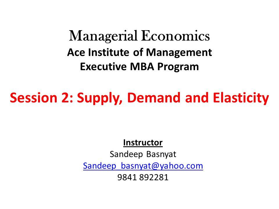 Managerial Economics Ace Institute of Management Executive MBA Program Session 2: Supply, Demand and Elasticity Instructor Sandeep Basnyat Sandeep_bas