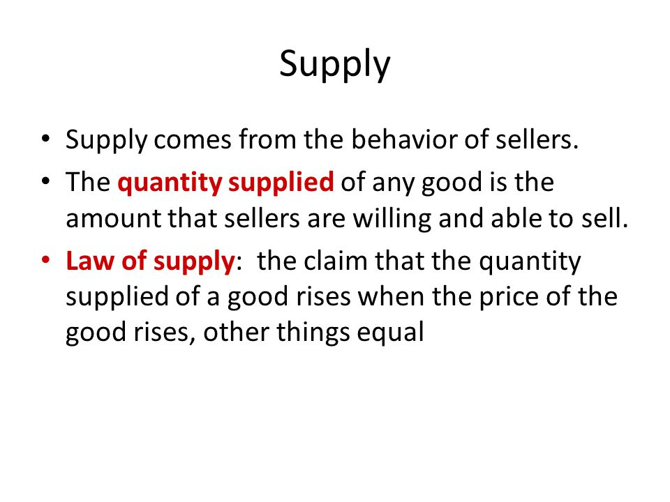 Supply Supply comes from the behavior of sellers. The quantity supplied of any good is the amount that sellers are willing and able to sell. Law of su