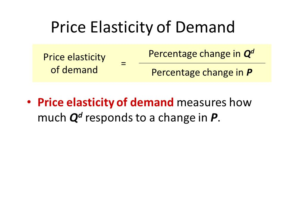 Price Elasticity of Demand Price elasticity of demand measures how much Q d responds to a change in P. Price elasticity of demand = Percentage change
