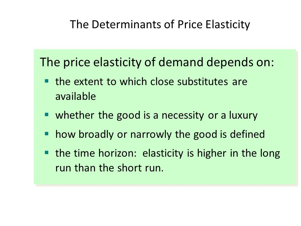The Determinants of Price Elasticity The price elasticity of demand depends on:  the extent to which close substitutes are available  whether the go