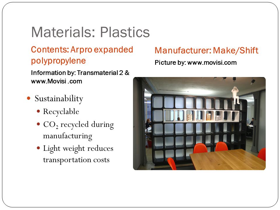 Materials: Plastics Contents: Arpro expanded polypropylene Information by: Transmaterial 2 & www.Movisi.com Manufacturer: Make/Shift Picture by: www.movisi.com Sustainability Recyclable CO 2 recycled during manufacturing Light weight reduces transportation costs