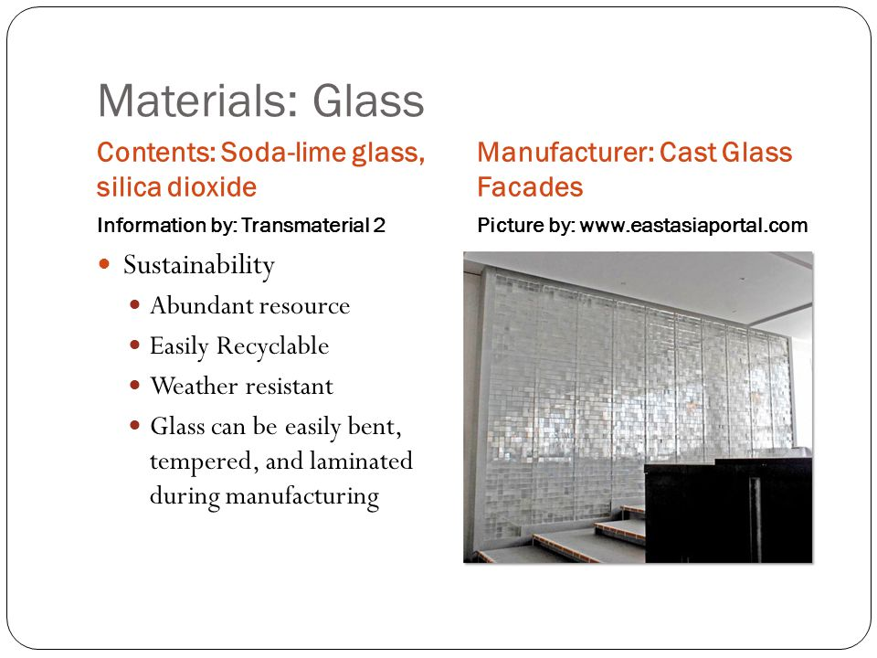 Materials: Glass Contents: Soda-lime glass, silica dioxide Information by: Transmaterial 2 Manufacturer: Cast Glass Facades Picture by: www.eastasiaportal.com Sustainability Abundant resource Easily Recyclable Weather resistant Glass can be easily bent, tempered, and laminated during manufacturing
