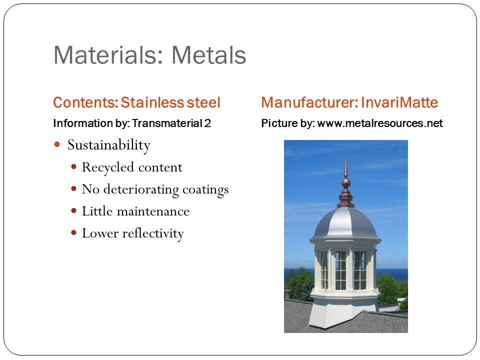 Materials: Metals Contents: Stainless steel Information by: Transmaterial 2 Manufacturer: InvariMatte Picture by: www.metalresources.net Sustainability Recycled content No deteriorating coatings Little maintenance Lower reflectivity