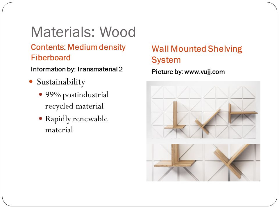 Materials: Wood Contents: Medium density Fiberboard Information by: Transmaterial 2 Wall Mounted Shelving System Picture by: www.vujj.com Sustainability 99% postindustrial recycled material Rapidly renewable material