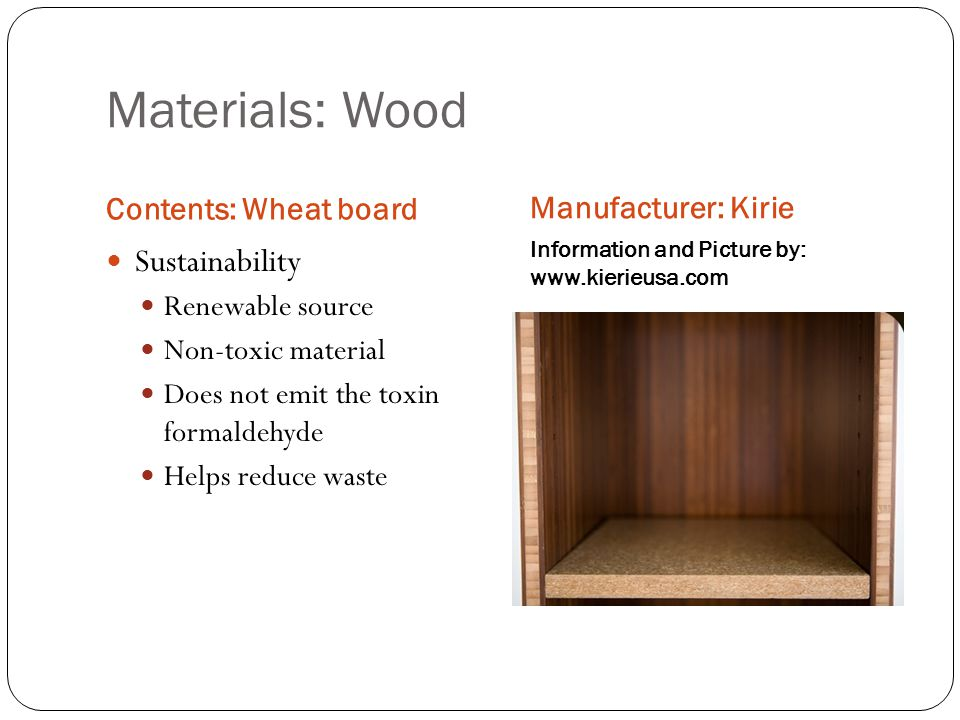 Materials: Wood Contents: Wheat board Manufacturer: Kirie Information and Picture by: www.kierieusa.com Sustainability Renewable source Non-toxic material Does not emit the toxin formaldehyde Helps reduce waste