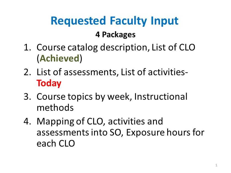 Requested Faculty Input 4 Packages 1.Course catalog description, List of CLO (Achieved) 2.List of assessments, List of activities- Today 3.Course topics by week, Instructional methods 4.Mapping of CLO, activities and assessments into SO, Exposure hours for each CLO 1