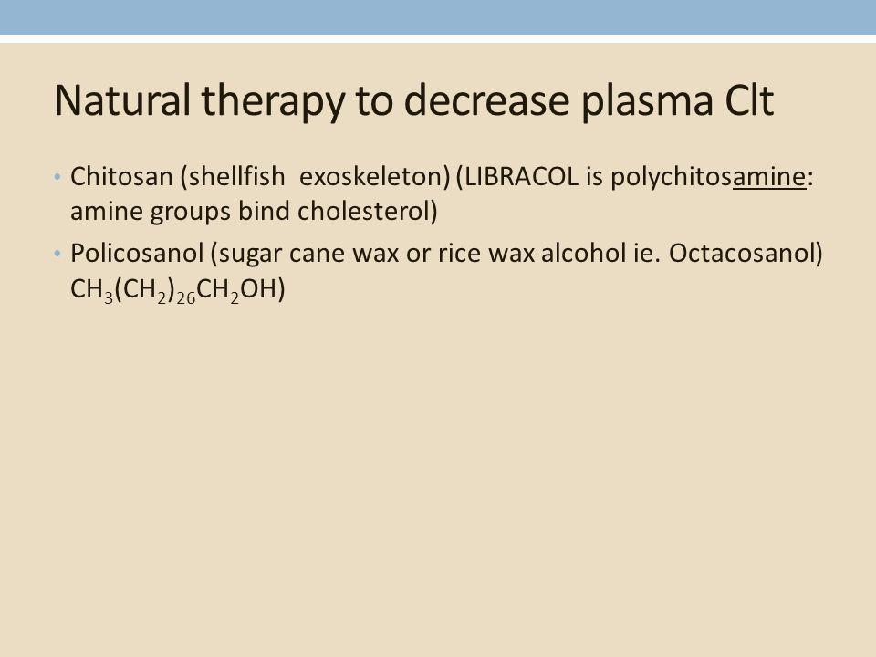 Natural therapy to decrease plasma Clt Chitosan (shellfish exoskeleton) (LIBRACOL is polychitosamine: amine groups bind cholesterol) Policosanol (sugar cane wax or rice wax alcohol ie.