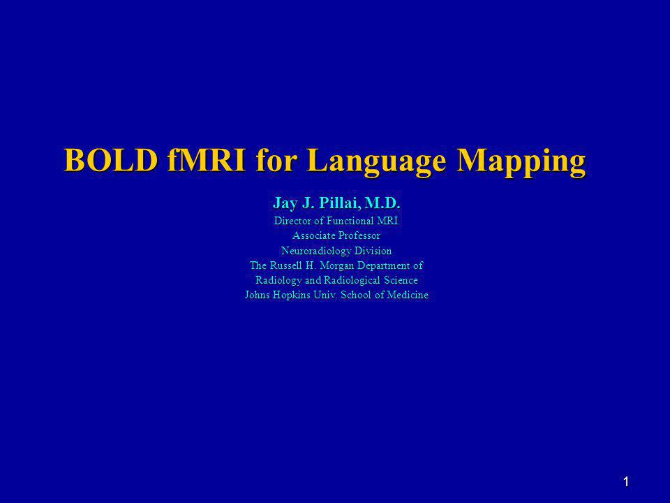 1 BOLD fMRI for Language Mapping Jay J. Pillai, M.D.