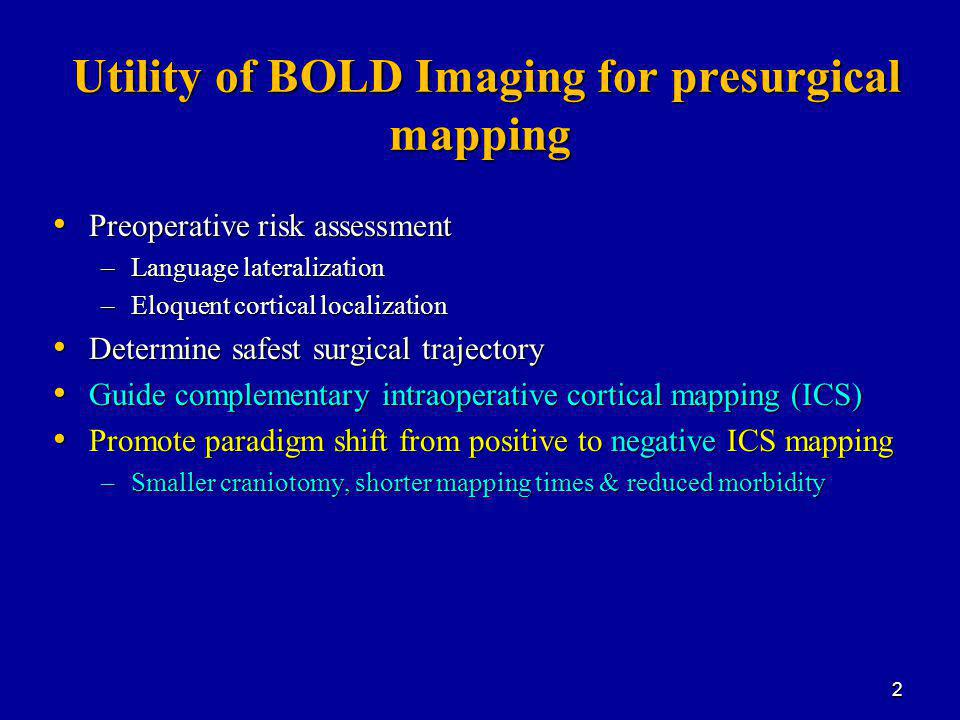 Utility of BOLD Imaging for presurgical mapping Utility of BOLD Imaging for presurgical mapping Preoperative risk assessment Preoperative risk assessment –Language lateralization –Eloquent cortical localization Determine safest surgical trajectory Determine safest surgical trajectory Guide complementary intraoperative cortical mapping (ICS) Guide complementary intraoperative cortical mapping (ICS) Promote paradigm shift from positive to negative ICS mapping Promote paradigm shift from positive to negative ICS mapping –Smaller craniotomy, shorter mapping times & reduced morbidity 2