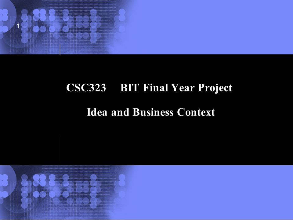 © 2002 IBM Corporation 1 CSC323 BIT Final Year Project Idea and Business Context