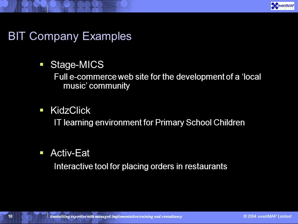 timetabling expertise with managed implementation training and consultancy © 2004 eventMAP Limited 10 BIT Company Examples  Stage-MICS Full e-commerce web site for the development of a 'local music' community  KidzClick IT learning environment for Primary School Children  Activ-Eat Interactive tool for placing orders in restaurants