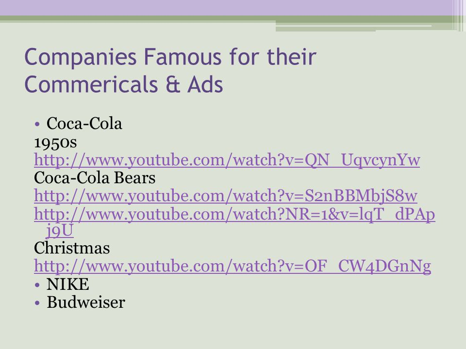 Companies Famous for their Commericals & Ads Coca-Cola 1950s http://www.youtube.com/watch?v=QN_UqvcynYw Coca-Cola Bears http://www.youtube.com/watch?v=S2nBBMbjS8w http://www.youtube.com/watch?NR=1&v=lqT_dPAp j9U Christmas http://www.youtube.com/watch?v=OF_CW4DGnNg NIKE Budweiser