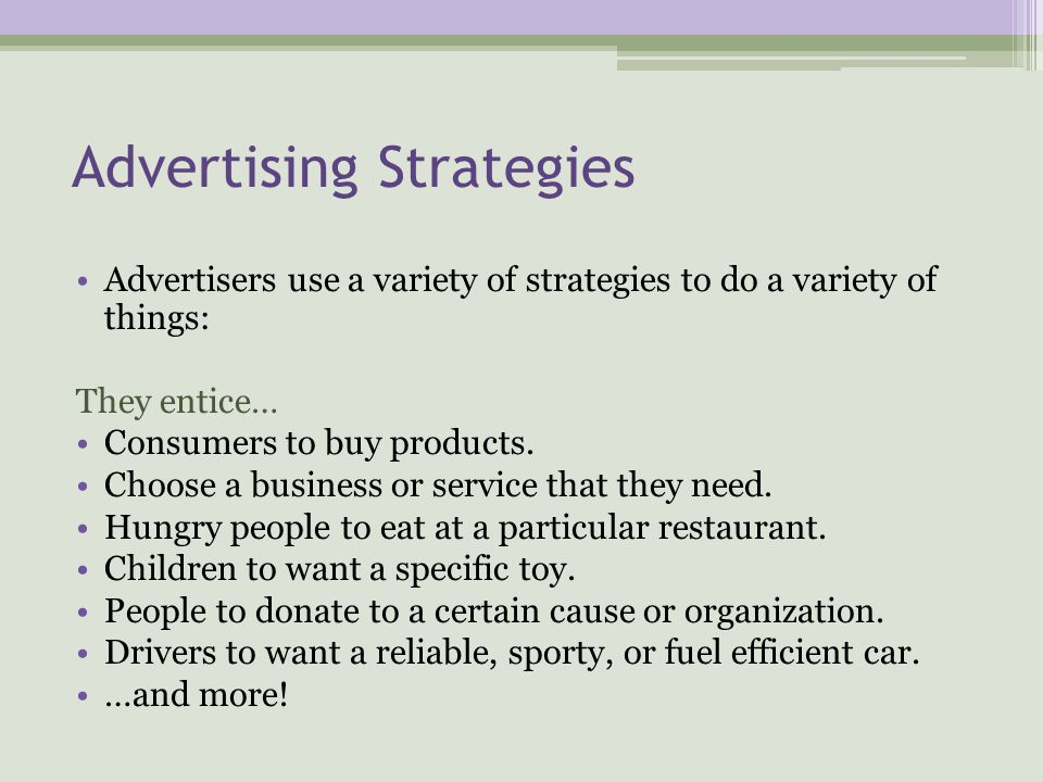Advertising Strategies Advertisers use a variety of strategies to do a variety of things: They entice… Consumers to buy products.