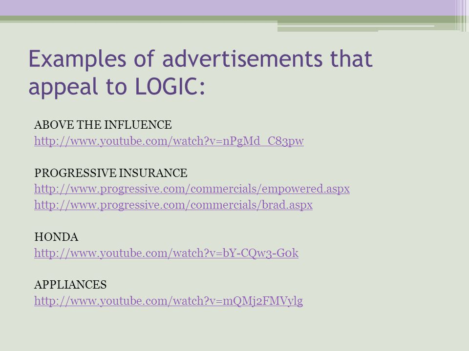 Examples of advertisements that appeal to LOGIC: ABOVE THE INFLUENCE http://www.youtube.com/watch?v=nPgMd_C83pw PROGRESSIVE INSURANCE http://www.progressive.com/commercials/empowered.aspx http://www.progressive.com/commercials/brad.aspx HONDA http://www.youtube.com/watch?v=bY-CQw3-G0k APPLIANCES http://www.youtube.com/watch?v=mQMj2FMVylg