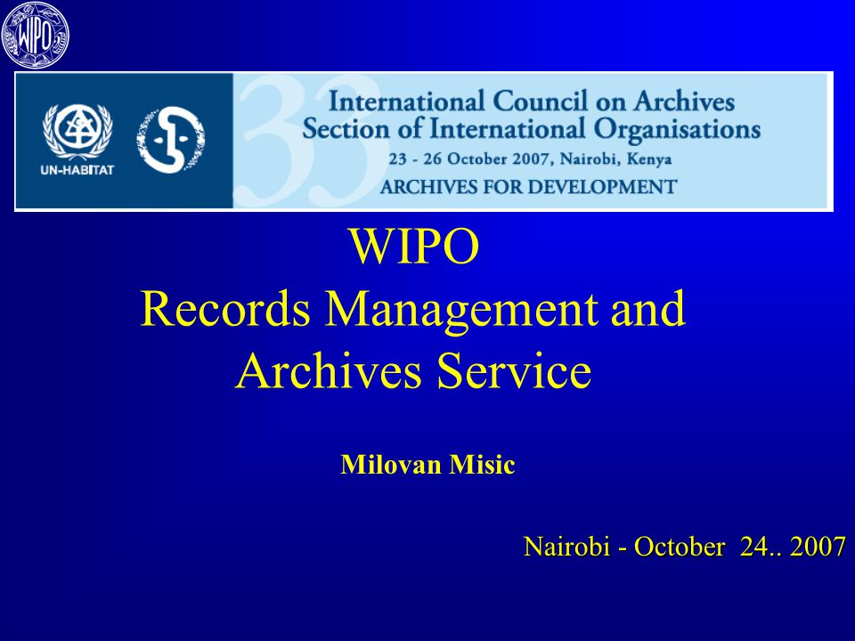 Records Management and Archives Service People – the Team Activities of Units Technology and policies Head of Service Records Management Unit - RMU Archives Unit Development and Improvement Unit 33rd ICA SIO – Tour de table – WIPO - Milovan Misic October 24, 2007