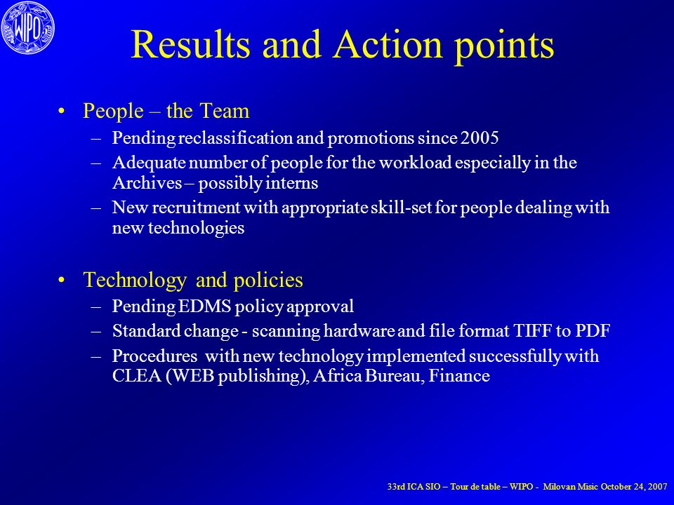 Results and Action points People – the Team –Pending reclassification and promotions since 2005 –Adequate number of people for the workload especially in the Archives – possibly interns –New recruitment with appropriate skill-set for people dealing with new technologies Technology and policies –Pending EDMS policy approval –Standard change - scanning hardware and file format TIFF to PDF –Procedures with new technology implemented successfully with CLEA (WEB publishing), Africa Bureau, Finance 33rd ICA SIO – Tour de table – WIPO - Milovan Misic October 24, 2007