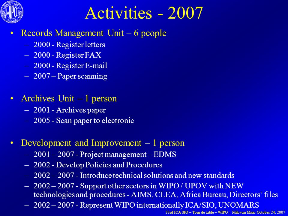 Activities - 2007 Records Management Unit – 6 people –2000 - Register letters –2000 - Register FAX –2000 - Register E-mail –2007 – Paper scanning Archives Unit – 1 person –2001 - Archives paper –2005 - Scan paper to electronic Development and Improvement – 1 person –2001 – 2007 - Project management – EDMS –2002 - Develop Policies and Procedures –2002 – 2007 - Introduce technical solutions and new standards –2002 – 2007 - Support other sectors in WIPO / UPOV with NEW technologies and procedures - AIMS, CLEA, Africa Bureau, Directors' files –2002 – 2007 - Represent WIPO internationally ICA/SIO, UNOMARS 33rd ICA SIO – Tour de table – WIPO - Milovan Misic October 24, 2007