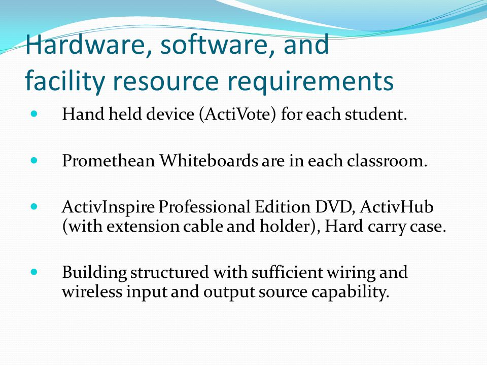 Hardware, software, and facility resource requirements Hand held device (ActiVote) for each student.
