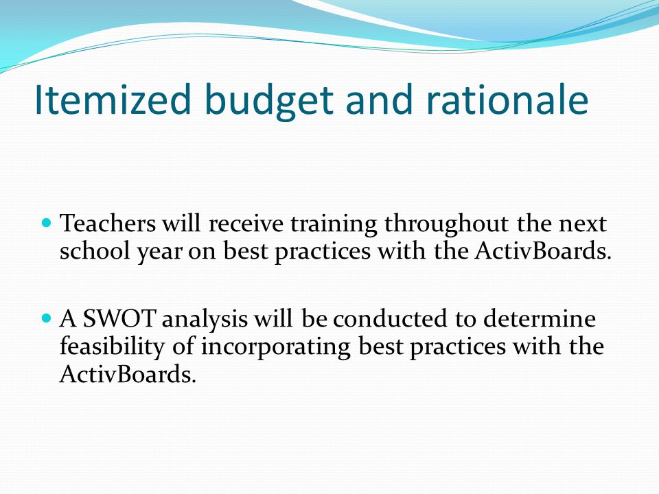 Itemized budget and rationale Teachers will receive training throughout the next school year on best practices with the ActivBoards. A SWOT analysis w