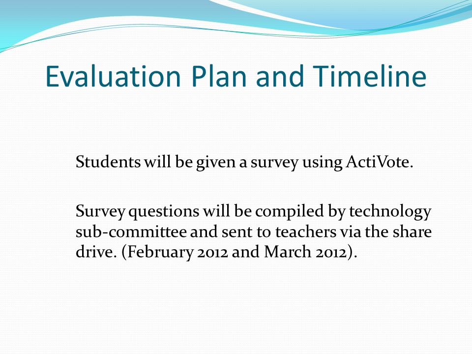 Evaluation Plan and Timeline Students will be given a survey using ActiVote. Survey questions will be compiled by technology sub-committee and sent to