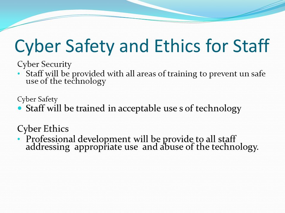Cyber Safety and Ethics for Staff Cyber Security Staff will be provided with all areas of training to prevent un safe use of the technology Cyber Safety Staff will be trained in acceptable use s of technology Cyber Ethics Professional development will be provide to all staff addressing appropriate use and abuse of the technology.