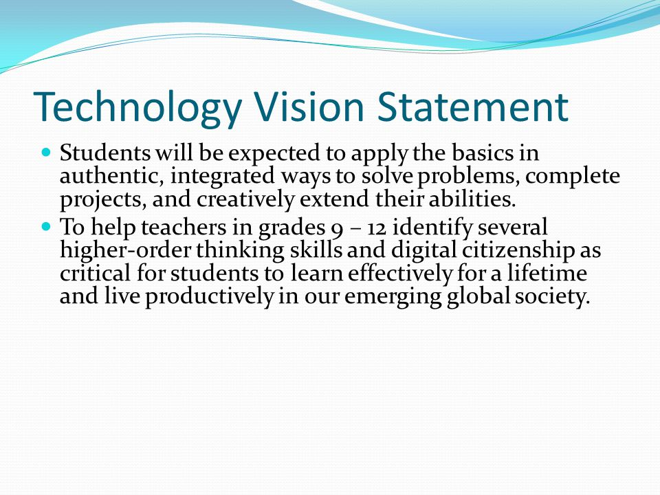 Technology Vision Statement Students will be expected to apply the basics in authentic, integrated ways to solve problems, complete projects, and crea