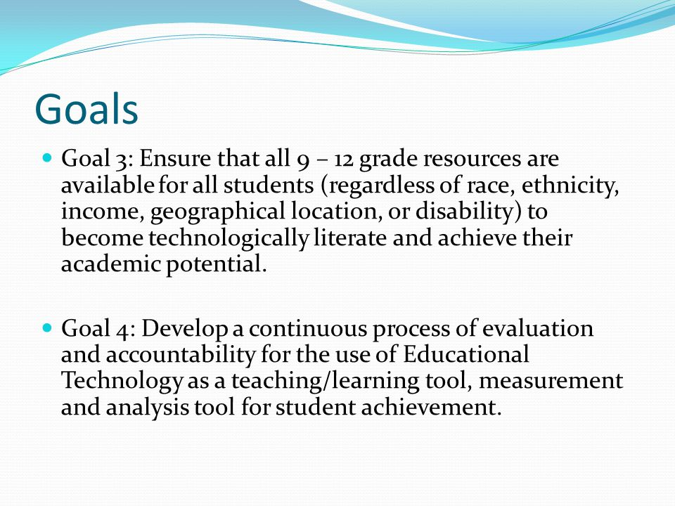 Goals Goal 3: Ensure that all 9 – 12 grade resources are available for all students (regardless of race, ethnicity, income, geographical location, or disability) to become technologically literate and achieve their academic potential.