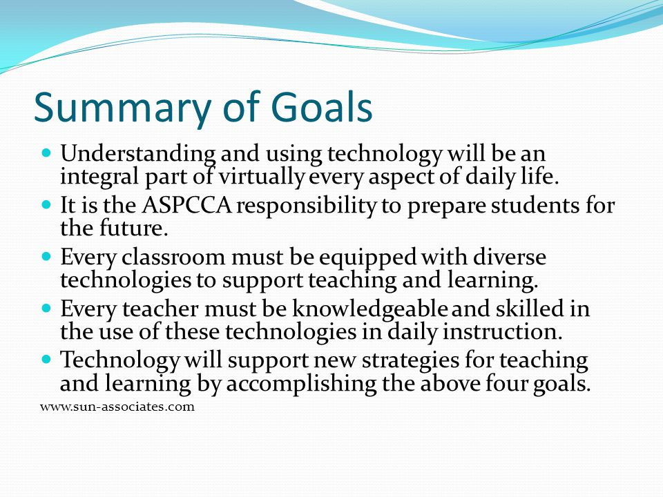 Summary of Goals Understanding and using technology will be an integral part of virtually every aspect of daily life. It is the ASPCCA responsibility